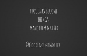 THOUGHTS BECOME THINGS. MAKE THEM MATTER@GoodEnoughMother-2