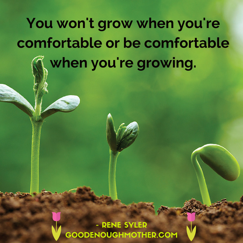 You won't grow when you're comfortable or (1)